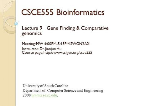 CSCE555 Bioinformatics Lecture 9 Gene Finding & Comparative genomics Meeting: MW 4:00PM-5:15PM SWGN2A21 Instructor: Dr. Jianjun Hu Course page: