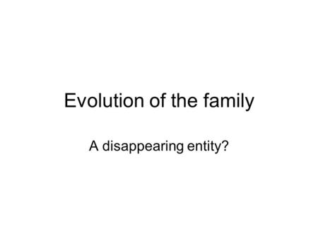 Evolution of the family A disappearing entity?. Families and households Households: socioeconomic and physical units consisting of individuals who live.