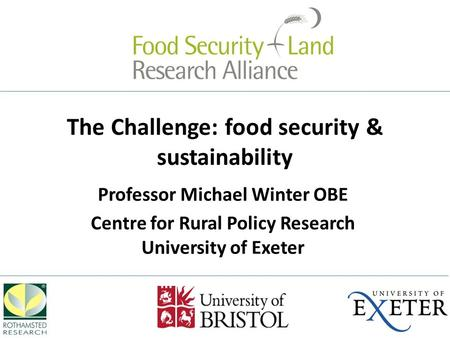 The Challenge: food security & sustainability Professor Michael Winter OBE Centre for Rural Policy Research University of Exeter.