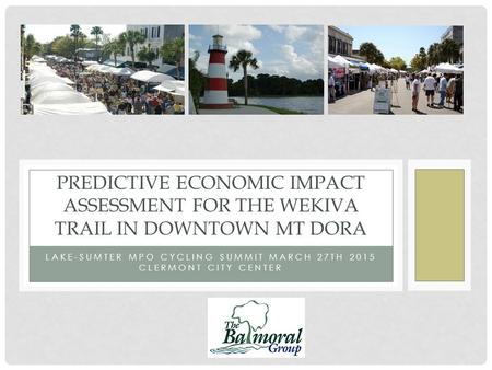 LAKE-SUMTER MPO CYCLING SUMMIT MARCH 27TH 2015 CLERMONT CITY CENTER PREDICTIVE ECONOMIC IMPACT ASSESSMENT FOR THE WEKIVA TRAIL IN DOWNTOWN MT DORA.