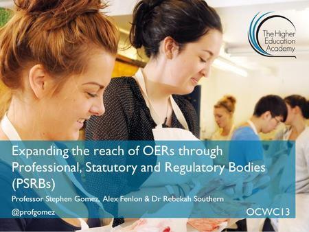 Expanding the reach of OERs through Professional, Statutory and Regulatory Bodies (PSRBs) Professor Stephen Gomez, Alex Fenlon & Dr Rebekah