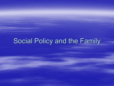 Social Policy and the Family. Why do you think that the family is so central to government policy? Why do you think that the family is so central to government.