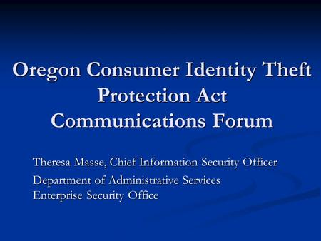 Oregon Consumer Identity Theft Protection Act Communications Forum Theresa Masse, Chief Information Security Officer Department of Administrative Services.