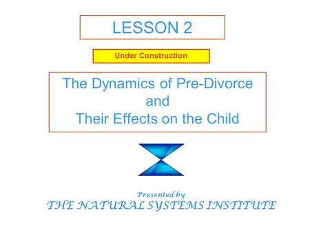 LESSON 2 The Dynamics of Pre-Divorce and Their Effects on the Child Presented by THE NATURAL SYSTEMS INSTITUTE Under Construction.