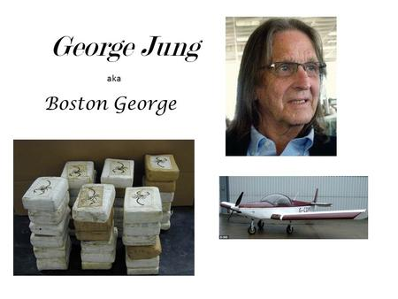 George Jung Boston George aka. Background Fredrick and Ermine Jung (parents) Born in Boston, Massachusetts Raised in Weymouth, Massachusetts Graduated.
