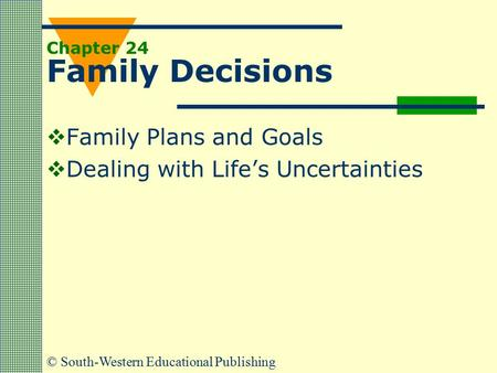 © South-Western Educational Publishing Chapter 24 Family Decisions  Family Plans and Goals  Dealing with Life's Uncertainties.