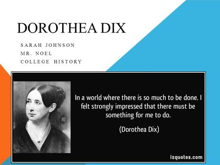 DOROTHEA DIX SARAH JOHNSON MR. NOEL COLLEGE HISTORY.