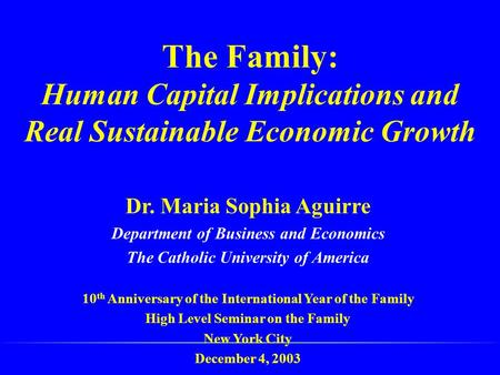 The Family: Human Capital Implications and Real Sustainable Economic Growth Dr. Maria Sophia Aguirre Department of Business and Economics The Catholic.