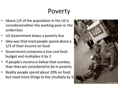 Poverty About 1/5 of the population in the US is considered either the working poor or the underclass US Government draws a poverty line Idea was that.