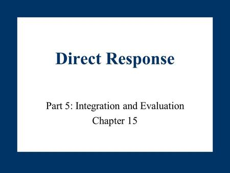 Direct Response Part 5: Integration and Evaluation Chapter 15.