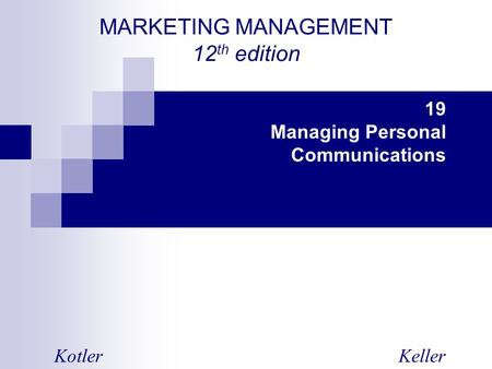 MARKETING MANAGEMENT 12 th edition KotlerKeller 19 Managing Personal Communications.