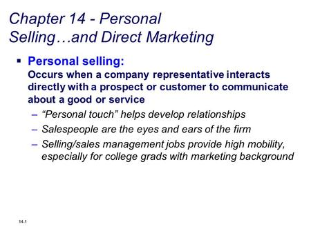 14-1 Chapter 14 - Personal Selling…and Direct Marketing  Personal selling: Occurs when a company representative interacts directly with a prospect or.