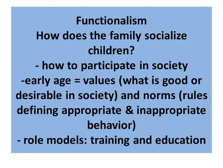 Functionalism How does the family socialize children? - how to participate in society -early age = values (what is good or desirable in society) and norms.