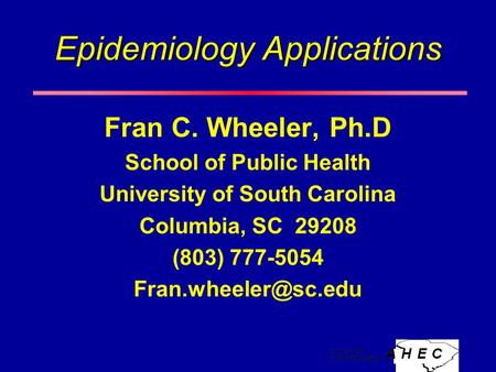 Epidemiology Applications Fran C. Wheeler, Ph.D School of Public Health University of South Carolina Columbia, SC 29208 (803) 777-5054