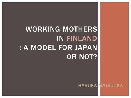 WORKING MOTHERS IN FINLAND : A MODEL FOR JAPAN OR NOT? HARUKA MATSUOKA.