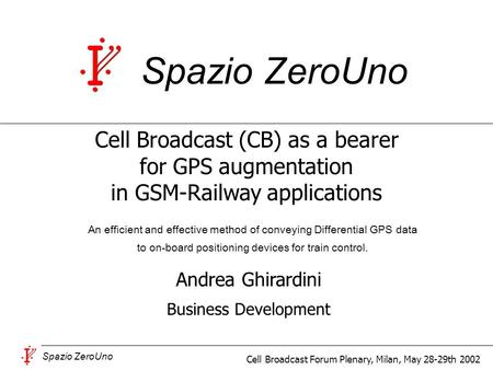 Spazio ZeroUno Cell Broadcast Forum Plenary, Milan, May 28-29th 2002 Andrea Ghirardini Business Development Spazio ZeroUno An efficient and effective method.