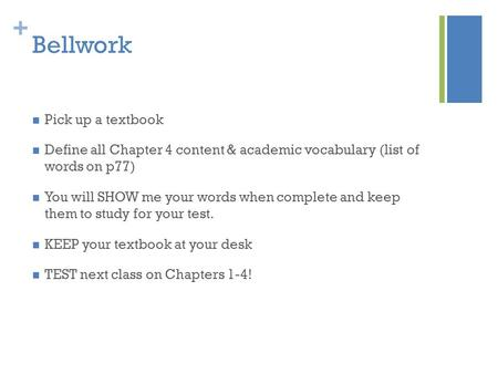 + Bellwork Pick up a textbook Define all Chapter 4 content & academic vocabulary (list of words on p77) You will SHOW me your words when complete and keep.