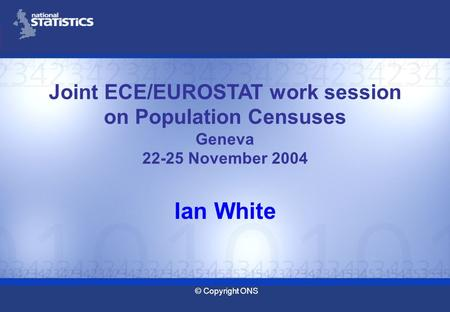 © Copyright ONS Joint ECE/EUROSTAT work session on Population Censuses Geneva 22-25 November 2004 Ian White.