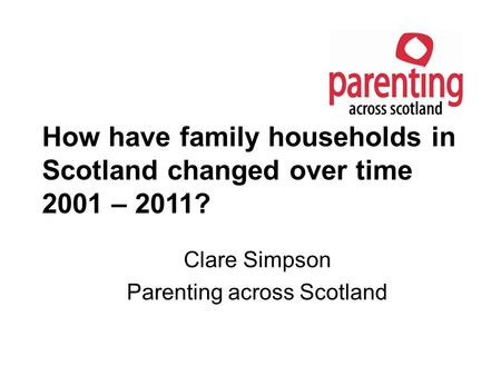 How have family households in Scotland changed over time 2001 – 2011? Clare Simpson Parenting across Scotland.