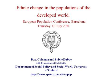 Ethnic change in the populations of the developed world. European Population Conference, Barcelona Thursday 10 July 2.30 D.A. Coleman and Sylvie Dubuc.