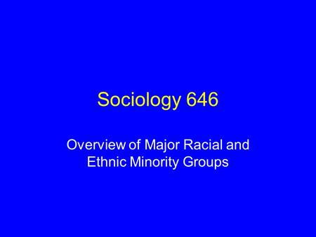 Sociology 646 Overview of Major Racial and Ethnic Minority Groups.