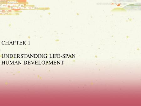 CHAPTER 1 UNDERSTANDING LIFE-SPAN HUMAN DEVELOPMENT.