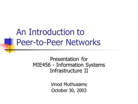 An Introduction to Peer-to-Peer Networks Presentation for MIE456 - Information Systems Infrastructure II Vinod Muthusamy October 30, 2003.