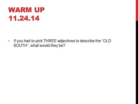"WARM UP 11.24.14 If you had to pick THREE adjectives to describe the ""OLD SOUTH"", what would they be?"