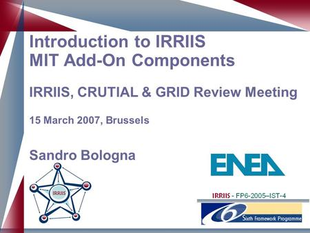 Introduction to IRRIIS MIT Add-On Components IRRIIS, CRUTIAL & GRID Review Meeting 15 March 2007, Brussels Sandro Bologna.
