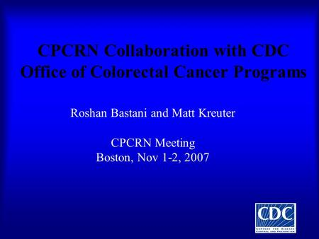 CPCRN Collaboration with CDC Office of Colorectal Cancer Programs Roshan Bastani and Matt Kreuter CPCRN Meeting Boston, Nov 1-2, 2007.