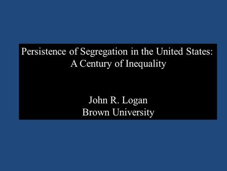 Persistence of Segregation in the United States: A Century of Inequality John R. Logan Brown University.