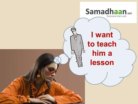 Sign up at Samadhaan.com I want to teach him a lesson.