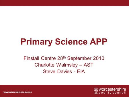 Www.worcestershire.gov.uk Primary Science APP Finstall Centre 28 th September 2010 Charlotte Walmsley – AST Steve Davies - EIA.