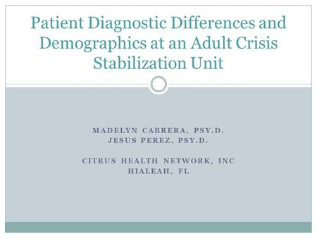 MADELYN CABRERA, PSY.D. JESUS PEREZ, PSY.D. CITRUS HEALTH NETWORK, INC HIALEAH, FL Patient Diagnostic Differences and Demographics at an Adult Crisis Stabilization.