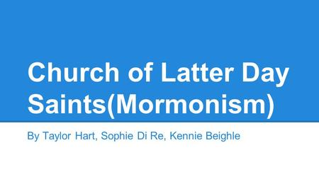 Church of Latter Day Saints(Mormonism) By Taylor Hart, Sophie Di Re, Kennie Beighle.