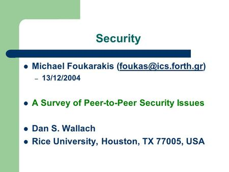Security Michael Foukarakis – 13/12/2004 A Survey of Peer-to-Peer Security Issues Dan S. Wallach Rice University,