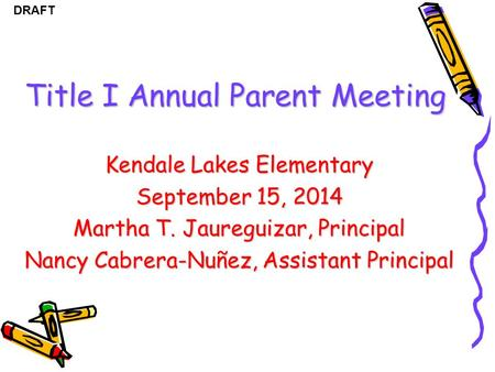 DRAFT Title I Annual Parent Meeting Kendale Lakes Elementary September 15, 2014 Martha T. Jaureguizar, Principal Nancy Cabrera-Nuñez, Assistant Principal.