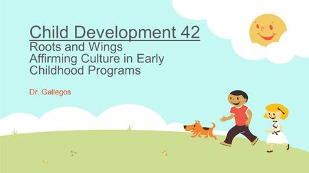 Child Development 42 Roots and Wings Affirming Culture in Early Childhood Programs Dr. Gallegos.