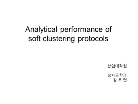 Analytical performance of soft clustering protocols 산업대학원 전자공학과 강 우 현.