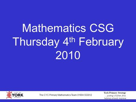 1 York Primary Strategy... putting children first, helping schools improve The CYC Primary Mathematics Team 01904 553012 Mathematics CSG Thursday 4 th.
