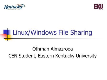 Linux/Windows File Sharing Othman Almazrooa CEN Student, Eastern Kentucky University.