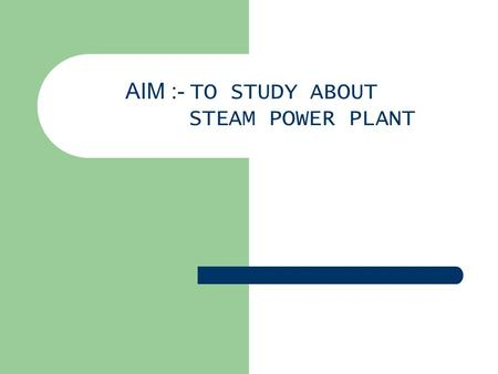 AIM :- TO STUDY ABOUT STEAM POWER PLANT. INTRODUCTION A modern steam power station is highly complex and it requires numerous main equipments and auxiliary.
