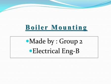 Boiler Mounting Made by : Group 2 Electrical Eng-B.