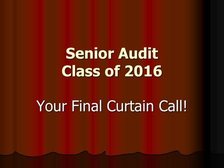 Senior Audit Class of 2016 Your Final Curtain Call!