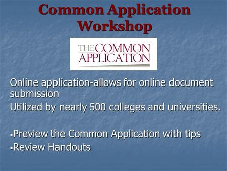 Common Application Workshop Online application-allows for online document submission Utilized by nearly 500 colleges and universities.  Preview the Common.