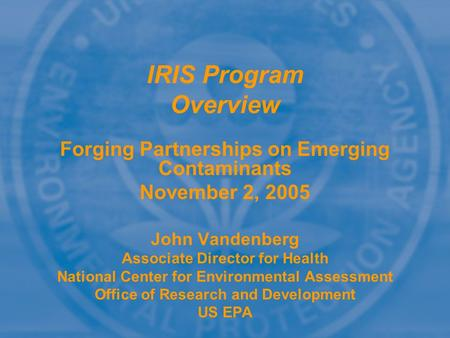 Forging Partnerships on Emerging Contaminants November 2, 2005 John Vandenberg Associate Director for Health National Center for Environmental Assessment.