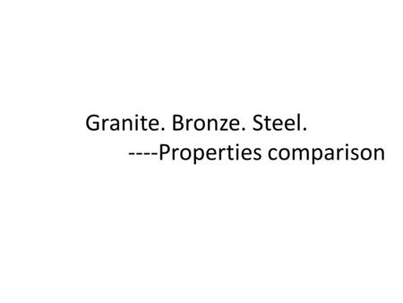 Granite. Bronze. Steel. ----Properties comparison.