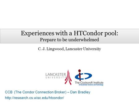 Experiences with a HTCondor pool: Prepare to be underwhelmed C. J. Lingwood, Lancaster University CCB (The Condor Connection Broker) – Dan Bradley