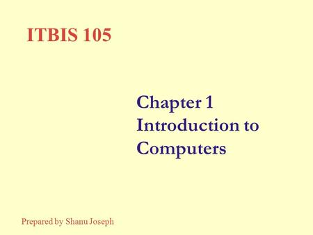Chapter 1 Introduction to Computers ITBIS 105 Prepared by Shanu Joseph.