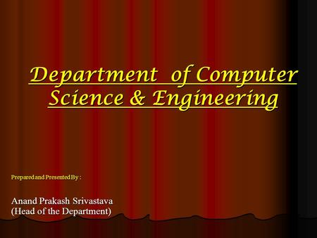 Department of Computer Science & Engineering Prepared and Presented By : Anand Prakash Srivastava (Head of the Department)